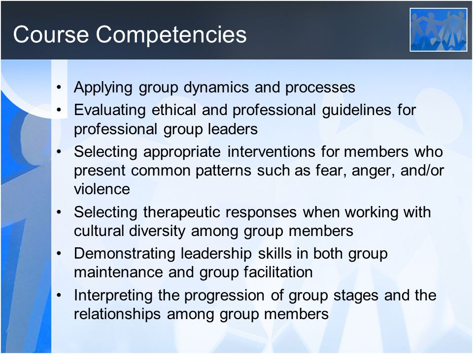 Course Competencies Applying group dynamics and processes Evaluating ethical and professional guidelines for professional group leaders Selecting appropriate interventions for members who present common patterns such as fear, anger, and/or violence Selecting therapeutic responses when working with cultural diversity among group members Demonstrating leadership skills in both group maintenance and group facilitation Interpreting the progression of group stages and the relationships among group members