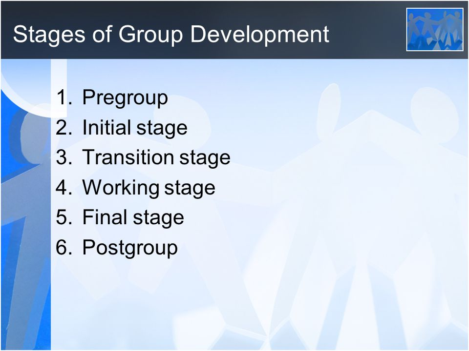 Stages of Group Development 1.Pregroup 2.Initial stage 3.Transition stage 4.Working stage 5.Final stage 6.Postgroup