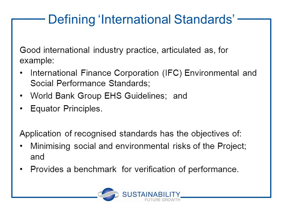 Good international industry practice, articulated as, for example: International Finance Corporation (IFC) Environmental and Social Performance Standards; World Bank Group EHS Guidelines; and Equator Principles.