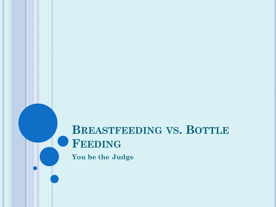 B REASTFEEDING VS. B OTTLE F EEDING You be the Judge