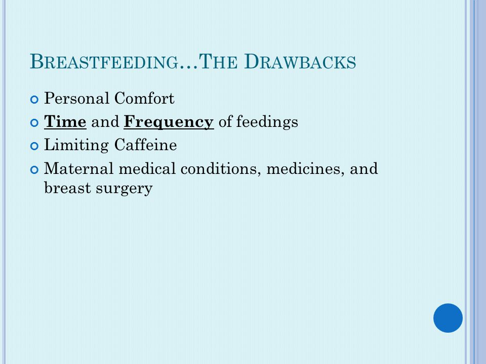 B REASTFEEDING …T HE D RAWBACKS Personal Comfort Time and Frequency of feedings Limiting Caffeine Maternal medical conditions, medicines, and breast surgery