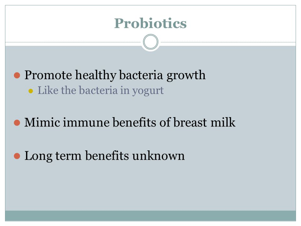 Probiotics Promote healthy bacteria growth Like the bacteria in yogurt Mimic immune benefits of breast milk Long term benefits unknown