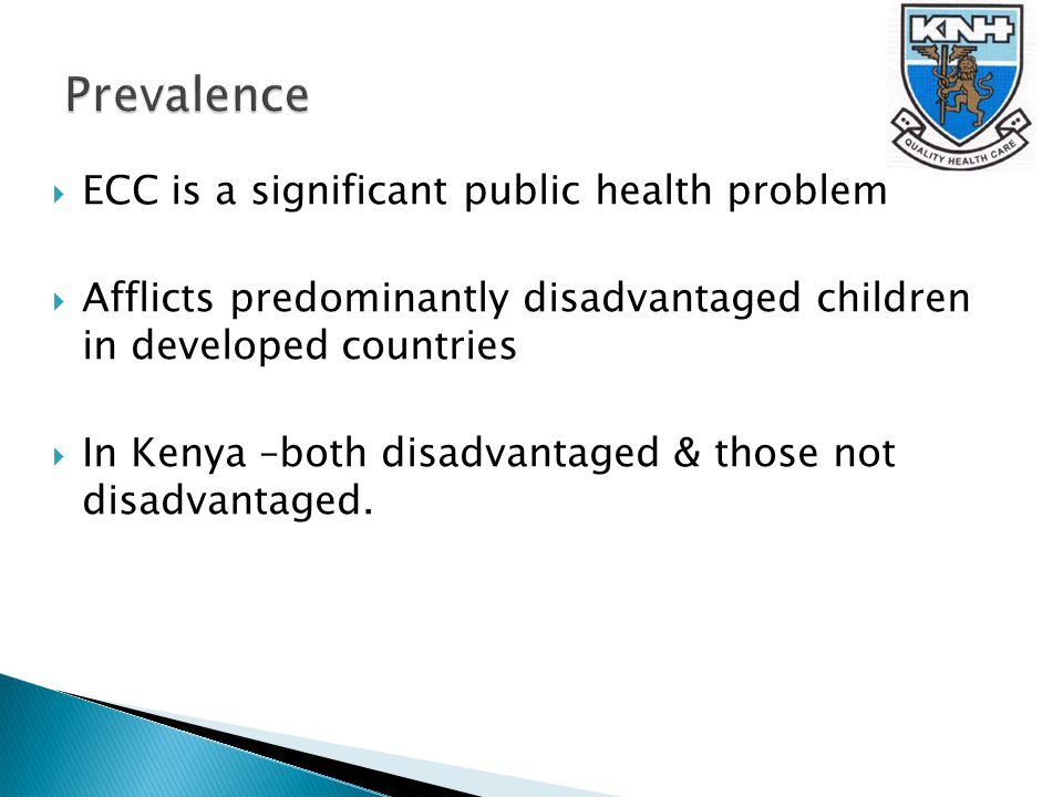  ECC is a significant public health problem  Afflicts predominantly disadvantaged children in developed countries  In Kenya –both disadvantaged & those not disadvantaged.