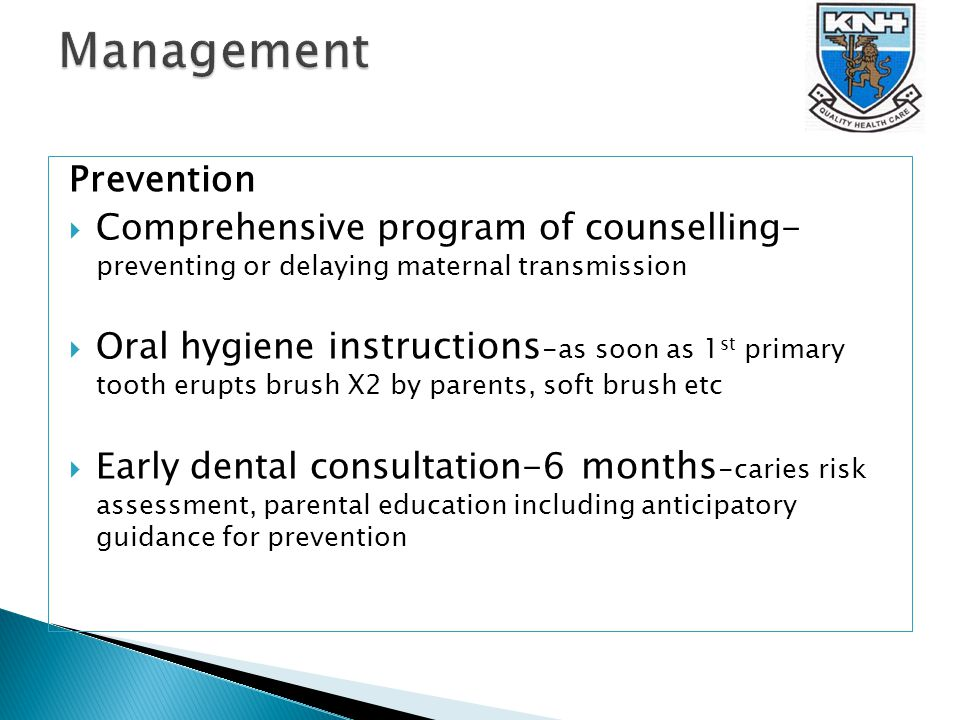 Prevention  Comprehensive program of counselling- preventing or delaying maternal transmission  Oral hygiene instructions -as soon as 1 st primary tooth erupts brush X2 by parents, soft brush etc  Early dental consultation-6 months -caries risk assessment, parental education including anticipatory guidance for prevention