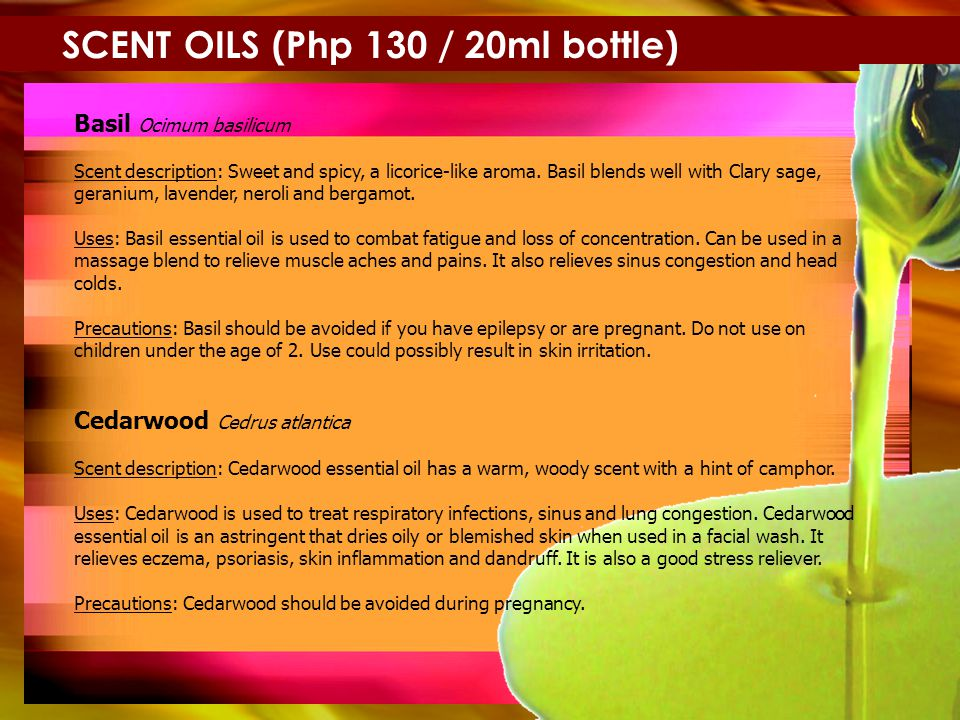 SCENT OILS (Php 130 / 20ml bottle) Basil Ocimum basilicum Scent description: Sweet and spicy, a licorice-like aroma.