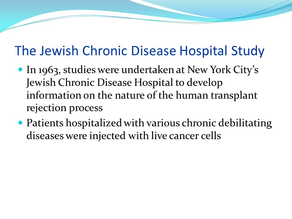 The Jewish Chronic Disease Hospital Study In 1963, studies were undertaken at New York City's Jewish Chronic Disease Hospital to develop information on the nature of the human transplant rejection process Patients hospitalized with various chronic debilitating diseases were injected with live cancer cells