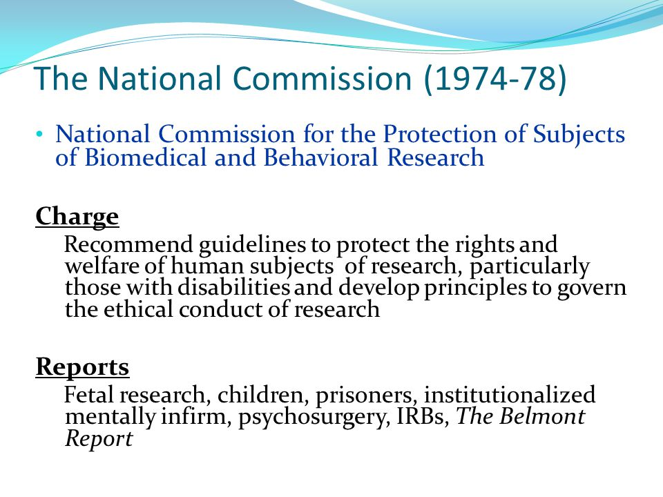 The National Commission ( ) National Commission for the Protection of Subjects of Biomedical and Behavioral Research Charge Recommend guidelines to protect the rights and welfare of human subjects of research, particularly those with disabilities and develop principles to govern the ethical conduct of research Reports Fetal research, children, prisoners, institutionalized mentally infirm, psychosurgery, IRBs, The Belmont Report