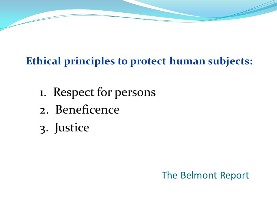 The Belmont Report Ethical principles to protect human subjects: 1.