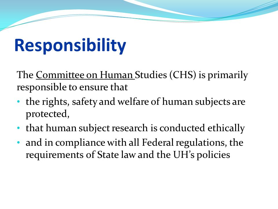 Responsibility The Committee on Human Studies (CHS) is primarily responsible to ensure that the rights, safety and welfare of human subjects are protected, that human subject research is conducted ethically and in compliance with all Federal regulations, the requirements of State law and the UH's policies
