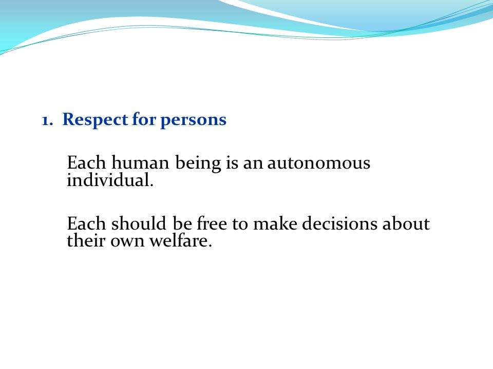 1. Respect for persons Each human being is an autonomous individual.