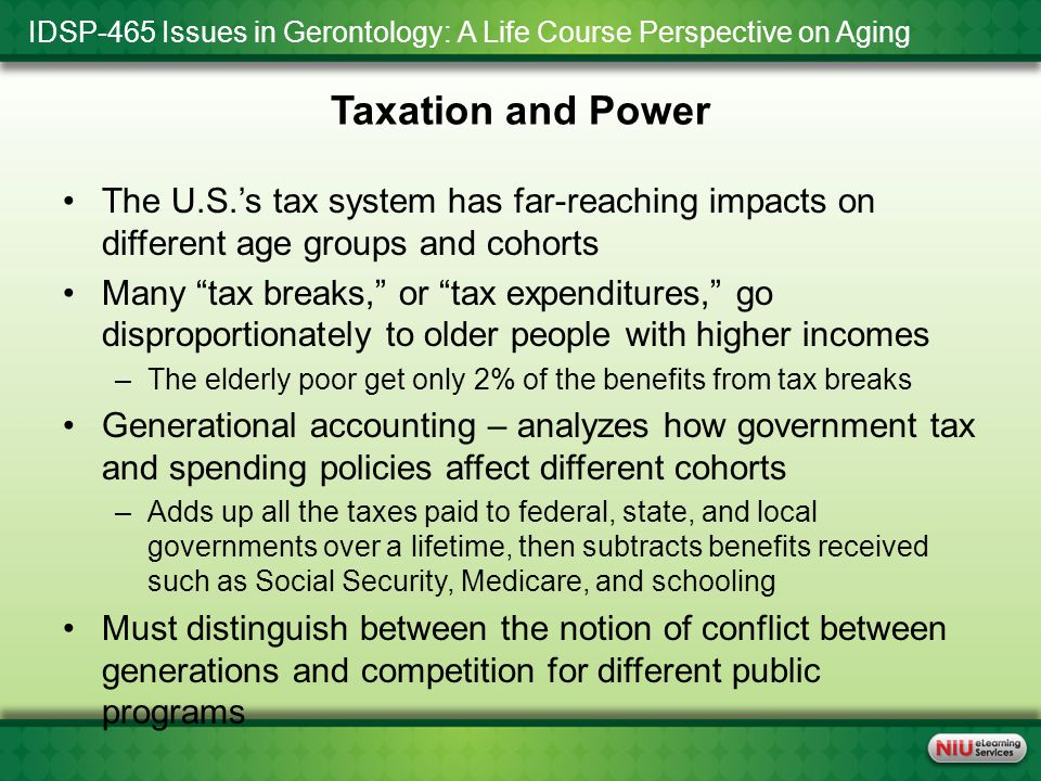 IDSP-465 Issues in Gerontology: A Life Course Perspective on Aging Taxation and Power The U.S.'s tax system has far-reaching impacts on different age groups and cohorts Many tax breaks, or tax expenditures, go disproportionately to older people with higher incomes –The elderly poor get only 2% of the benefits from tax breaks Generational accounting – analyzes how government tax and spending policies affect different cohorts –Adds up all the taxes paid to federal, state, and local governments over a lifetime, then subtracts benefits received such as Social Security, Medicare, and schooling Must distinguish between the notion of conflict between generations and competition for different public programs