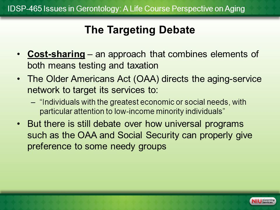 IDSP-465 Issues in Gerontology: A Life Course Perspective on Aging The Targeting Debate Cost-sharing – an approach that combines elements of both means testing and taxation The Older Americans Act (OAA) directs the aging-service network to target its services to: – Individuals with the greatest economic or social needs, with particular attention to low-income minority individuals But there is still debate over how universal programs such as the OAA and Social Security can properly give preference to some needy groups