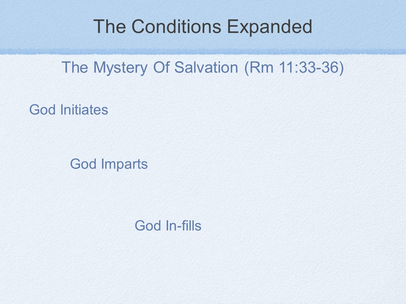 The Conditions Expanded The Mystery Of Salvation (Rm 11:33-36) God Initiates God Imparts God In-fills