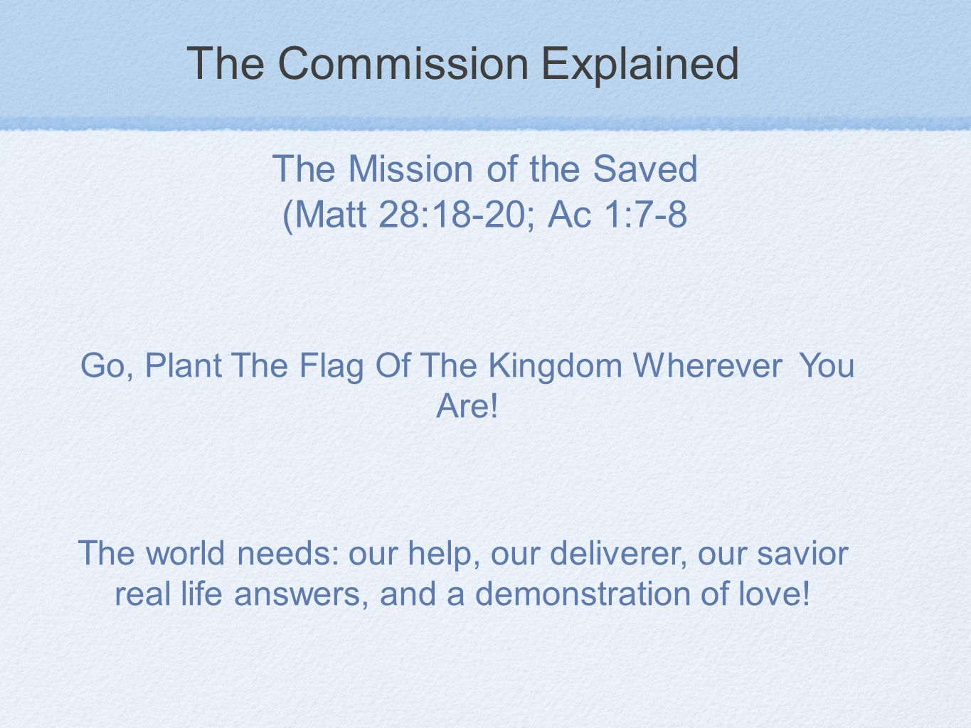 The Commission Explained The Mission of the Saved (Matt 28:18-20; Ac 1:7-8 Go, Plant The Flag Of The Kingdom Wherever You Are.