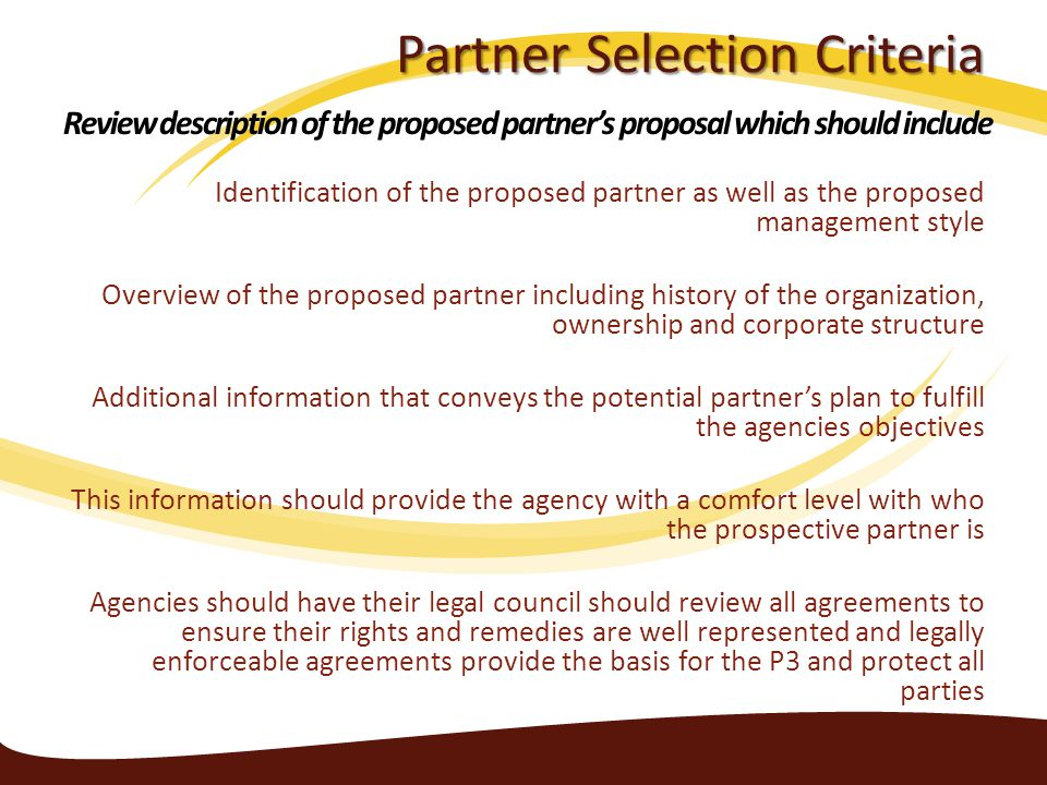 Partner Selection Criteria Identification of the proposed partner as well as the proposed management style Overview of the proposed partner including history of the organization, ownership and corporate structure Additional information that conveys the potential partner's plan to fulfill the agencies objectives This information should provide the agency with a comfort level with who the prospective partner is Agencies should have their legal council should review all agreements to ensure their rights and remedies are well represented and legally enforceable agreements provide the basis for the P3 and protect all parties Review description of the proposed partner's proposal which should include