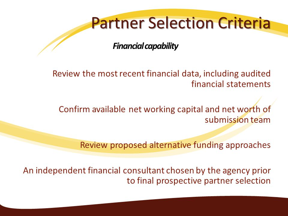 Partner Selection Criteria Review the most recent financial data, including audited financial statements Confirm available net working capital and net worth of submission team Review proposed alternative funding approaches An independent financial consultant chosen by the agency prior to final prospective partner selection Financial capability