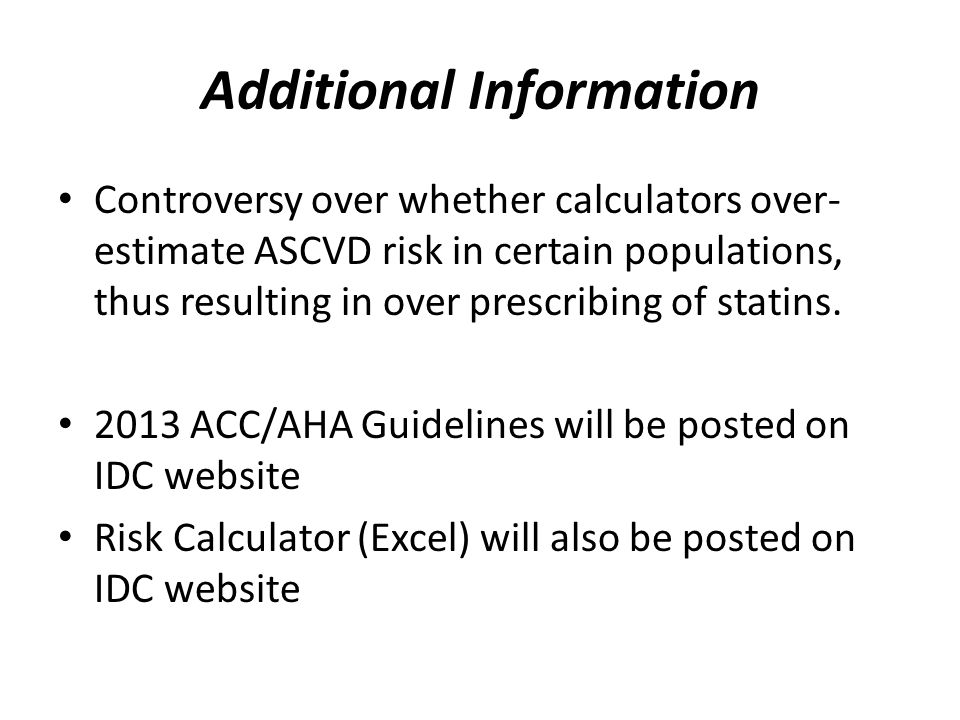 Additional Information Controversy over whether calculators over- estimate ASCVD risk in certain populations, thus resulting in over prescribing of statins.