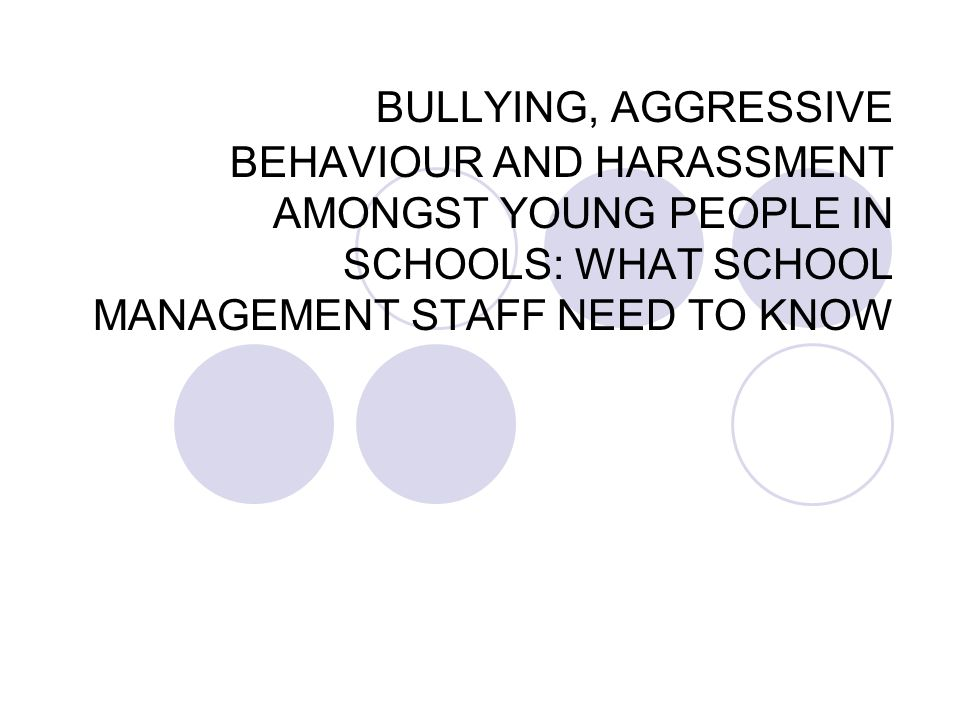 BULLYING, AGGRESSIVE BEHAVIOUR AND HARASSMENT AMONGST YOUNG PEOPLE IN SCHOOLS: WHAT SCHOOL MANAGEMENT STAFF NEED TO KNOW