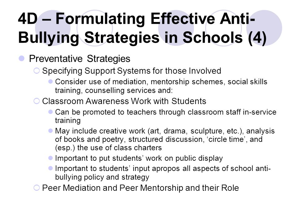 4D – Formulating Effective Anti- Bullying Strategies in Schools (4) Preventative Strategies  Specifying Support Systems for those Involved Consider use of mediation, mentorship schemes, social skills training, counselling services and:  Classroom Awareness Work with Students Can be promoted to teachers through classroom staff in-service training May include creative work (art, drama, sculpture, etc.), analysis of books and poetry, structured discussion, 'circle time', and (esp.) the use of class charters Important to put students' work on public display Important to students' input apropos all aspects of school anti- bullying policy and strategy  Peer Mediation and Peer Mentorship and their Role