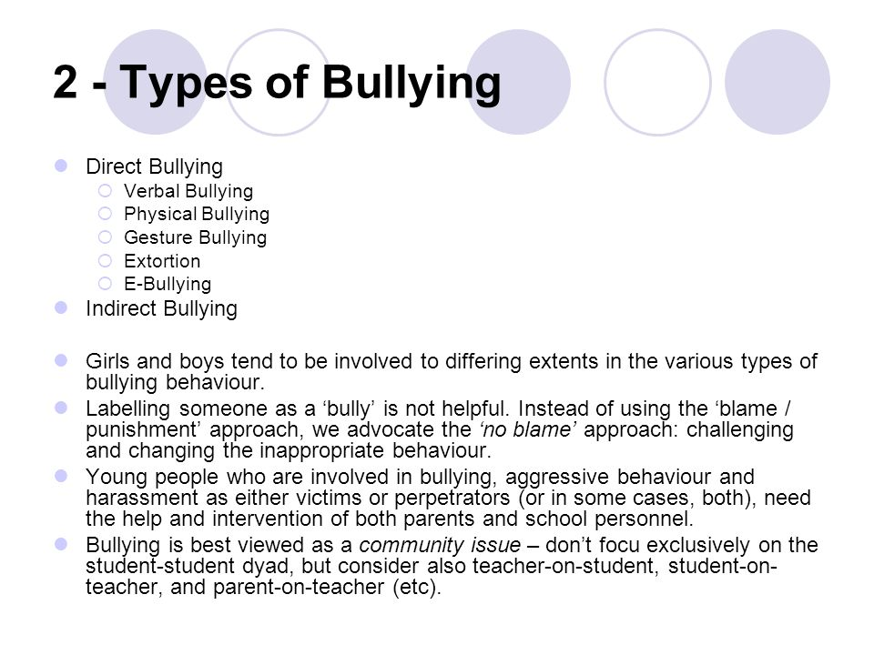2 - Types of Bullying Direct Bullying  Verbal Bullying  Physical Bullying  Gesture Bullying  Extortion  E-Bullying Indirect Bullying Girls and boys tend to be involved to differing extents in the various types of bullying behaviour.