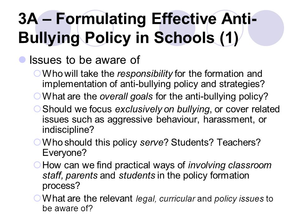 3A – Formulating Effective Anti- Bullying Policy in Schools (1) Issues to be aware of  Who will take the responsibility for the formation and implementation of anti-bullying policy and strategies.