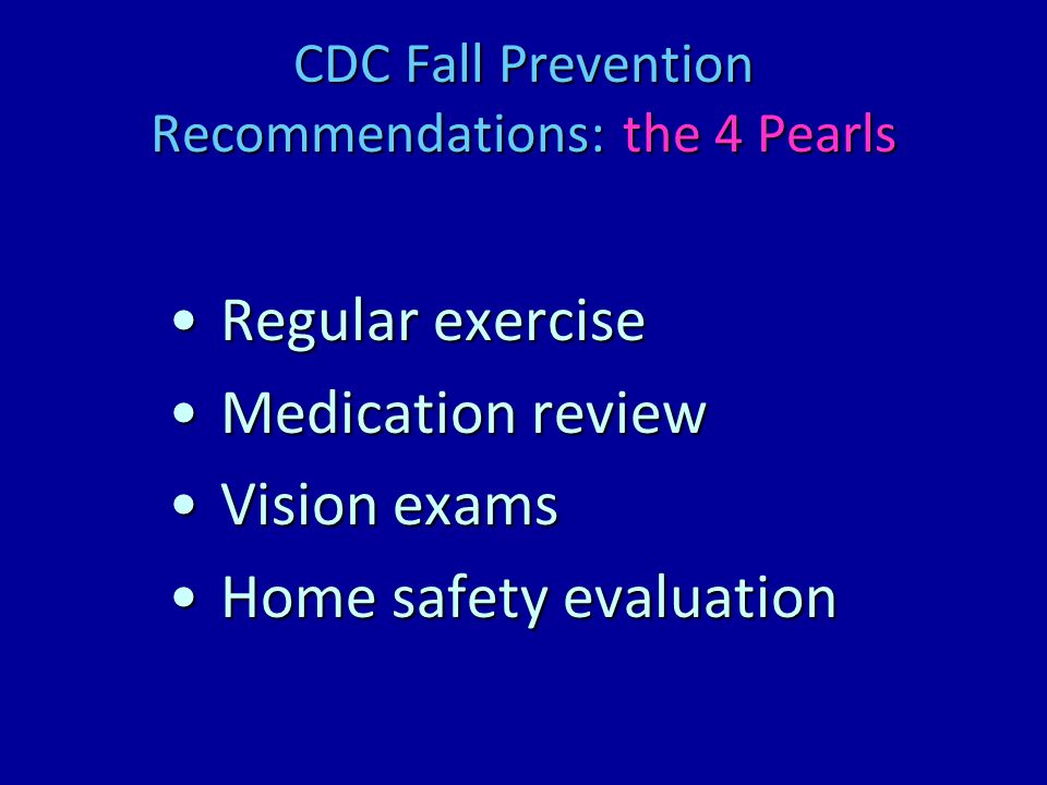 CDC Fall Prevention Recommendations: the 4 Pearls Regular exerciseRegular exercise Medication reviewMedication review Vision examsVision exams Home safety evaluationHome safety evaluation