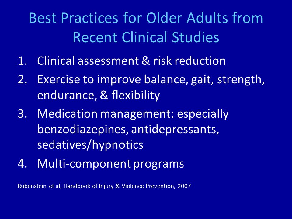 Best Practices for Older Adults from Recent Clinical Studies 1.Clinical assessment & risk reduction 2.Exercise to improve balance, gait, strength, endurance, & flexibility 3.Medication management: especially benzodiazepines, antidepressants, sedatives/hypnotics 4.Multi-component programs Rubenstein et al, Handbook of Injury & Violence Prevention, 2007