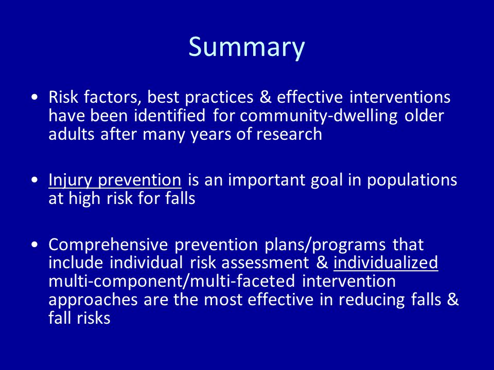 Summary Risk factors, best practices & effective interventions have been identified for community-dwelling older adults after many years of research Injury prevention is an important goal in populations at high risk for falls Comprehensive prevention plans/programs that include individual risk assessment & individualized multi-component/multi-faceted intervention approaches are the most effective in reducing falls & fall risks