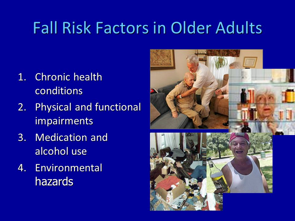 Fall Risk Factors in Older Adults 1.Chronic health conditions 2.Physical and functional impairments 3.Medication and alcohol use 4.Environmental hazards