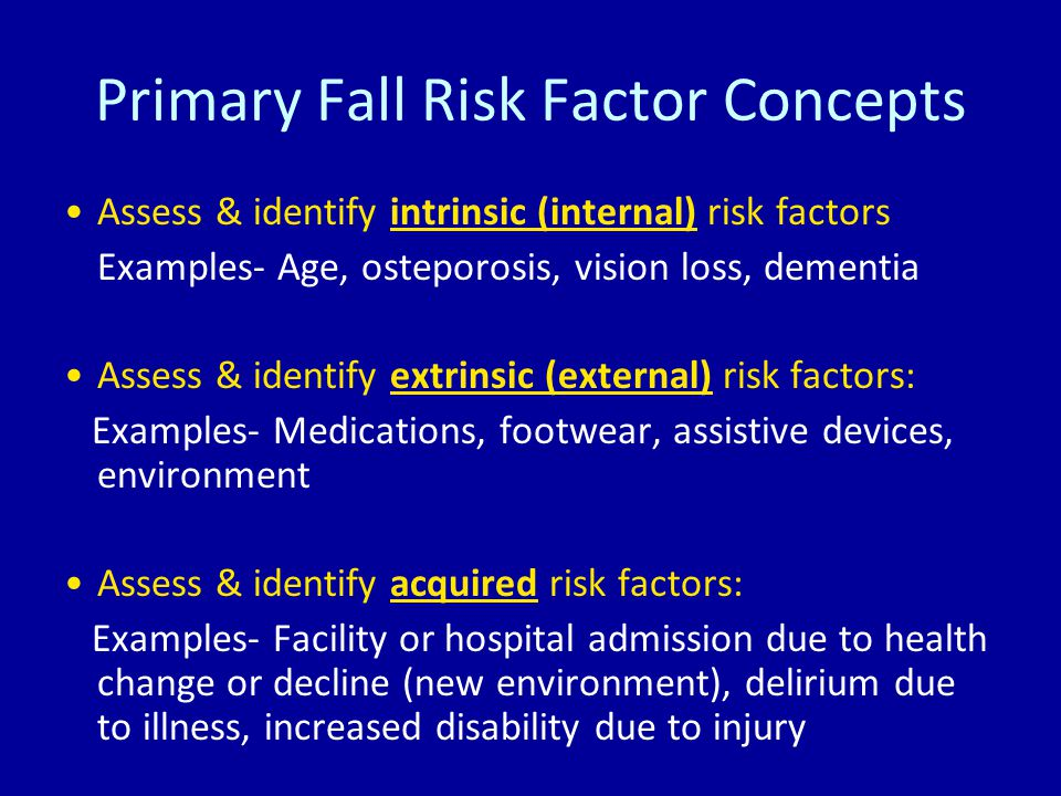 Primary Fall Risk Factor Concepts Assess & identify intrinsic (internal) risk factors Examples- Age, osteporosis, vision loss, dementia Assess & identify extrinsic (external) risk factors: Examples- Medications, footwear, assistive devices, environment Assess & identify acquired risk factors: Examples- Facility or hospital admission due to health change or decline (new environment), delirium due to illness, increased disability due to injury