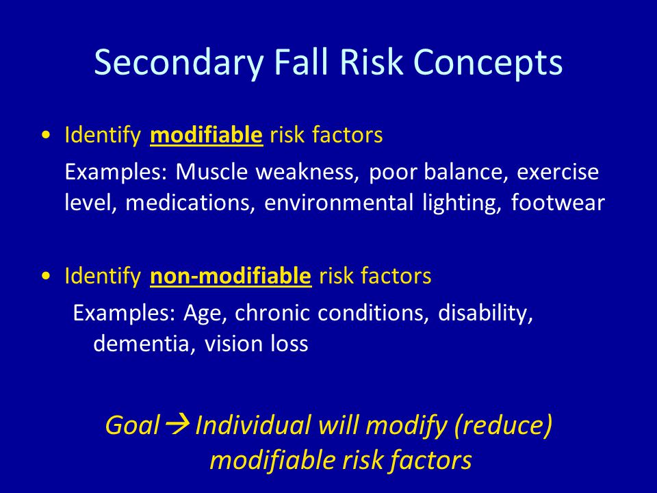 Secondary Fall Risk Concepts Identify modifiable risk factors Examples: Muscle weakness, poor balance, exercise level, medications, environmental lighting, footwear Identify non-modifiable risk factors Examples: Age, chronic conditions, disability, dementia, vision loss Goal  Individual will modify (reduce) modifiable risk factors