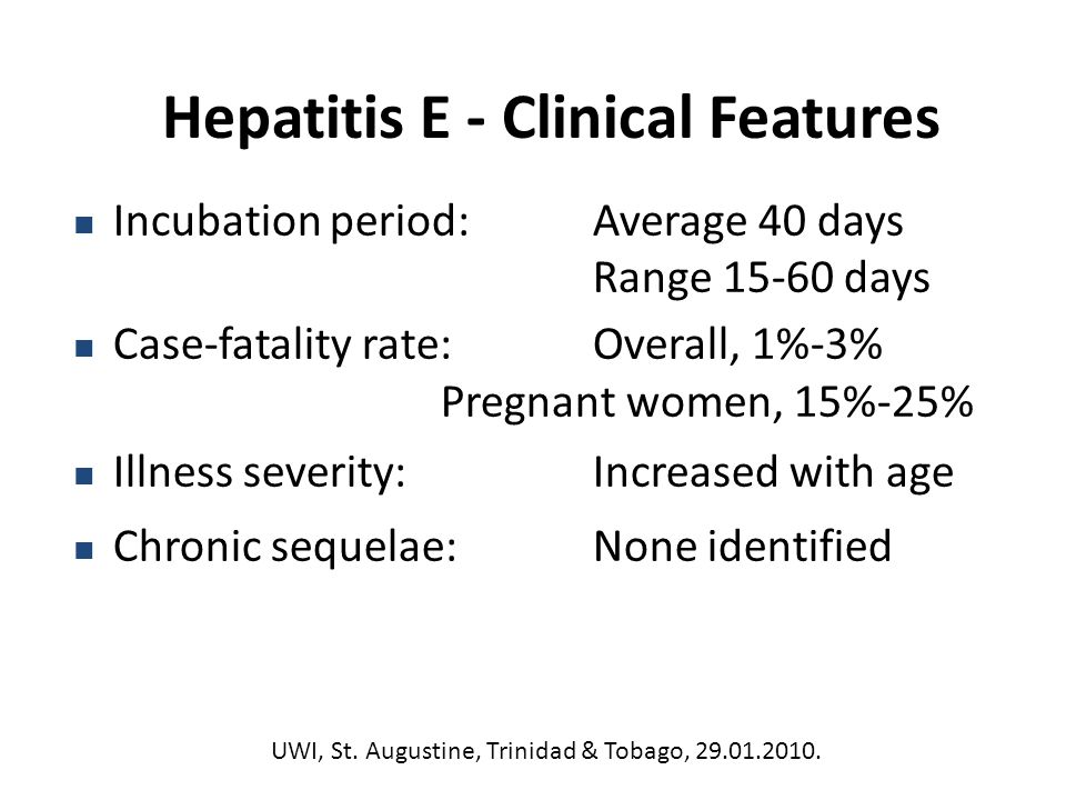 Incubation period:Average 40 days Range days Case-fatality rate:Overall, 1%-3% Pregnant women, 15%-25% Illness severity:Increased with age Chronic sequelae:None identified Hepatitis E - Clinical Features UWI, St.