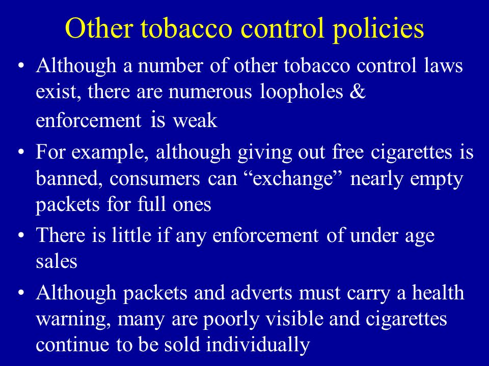 Other tobacco control policies Although a number of other tobacco control laws exist, there are numerous loopholes & enforcement is weak For example, although giving out free cigarettes is banned, consumers can exchange nearly empty packets for full ones There is little if any enforcement of under age sales Although packets and adverts must carry a health warning, many are poorly visible and cigarettes continue to be sold individually