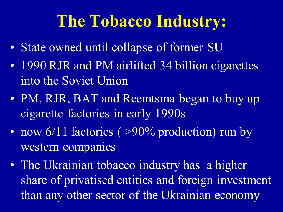 The Tobacco Industry: State owned until collapse of former SU 1990 RJR and PM airlifted 34 billion cigarettes into the Soviet Union PM, RJR, BAT and Reemtsma began to buy up cigarette factories in early 1990s now 6/11 factories ( >90% production) run by western companies The Ukrainian tobacco industry has a higher share of privatised entities and foreign investment than any other sector of the Ukrainian economy