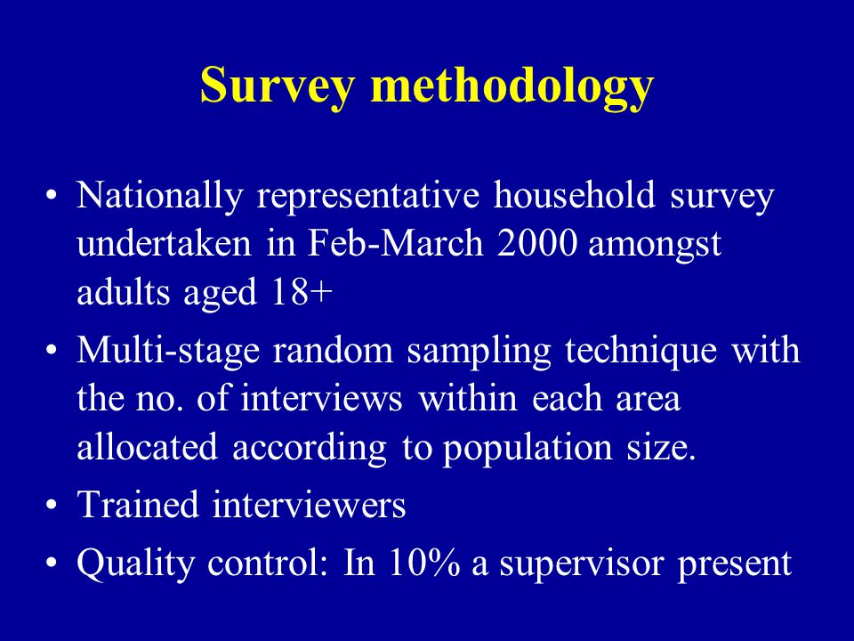 Survey methodology Nationally representative household survey undertaken in Feb-March 2000 amongst adults aged 18+ Multi-stage random sampling technique with the no.