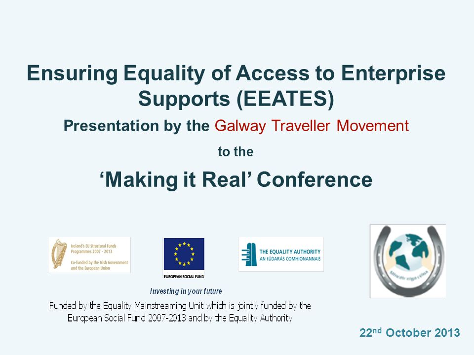 Ensuring Equality of Access to Enterprise Supports (EEATES) Presentation by the Galway Traveller Movement to the 'Making it Real' Conference 22 nd October 2013