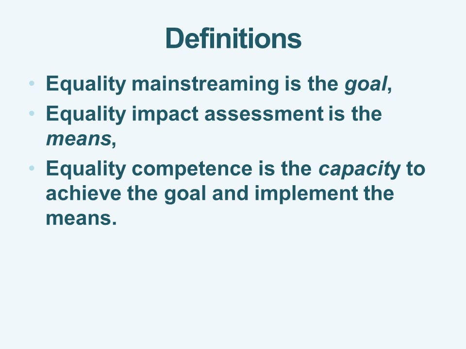 Definitions Equality mainstreaming is the goal, Equality impact assessment is the means, Equality competence is the capacity to achieve the goal and implement the means.