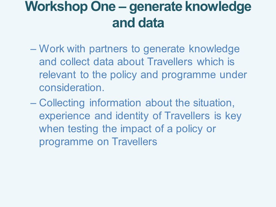 Workshop One – generate knowledge and data –Work with partners to generate knowledge and collect data about Travellers which is relevant to the policy and programme under consideration.