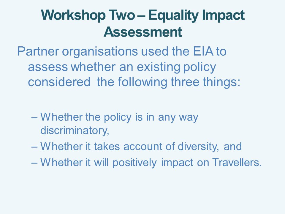 Workshop Two – Equality Impact Assessment Partner organisations used the EIA to assess whether an existing policy considered the following three things: –Whether the policy is in any way discriminatory, –Whether it takes account of diversity, and –Whether it will positively impact on Travellers.