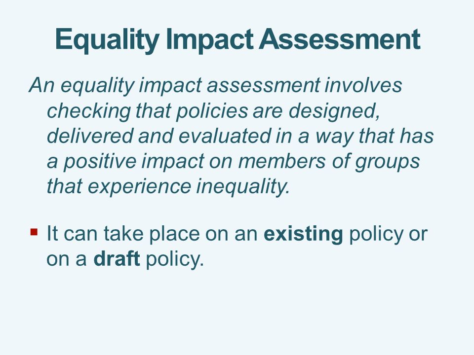 Equality Impact Assessment An equality impact assessment involves checking that policies are designed, delivered and evaluated in a way that has a positive impact on members of groups that experience inequality.
