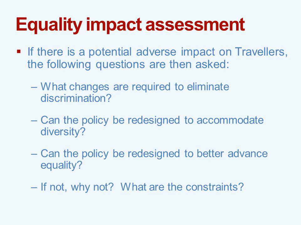 Equality impact assessment  If there is a potential adverse impact on Travellers, the following questions are then asked: –What changes are required to eliminate discrimination.
