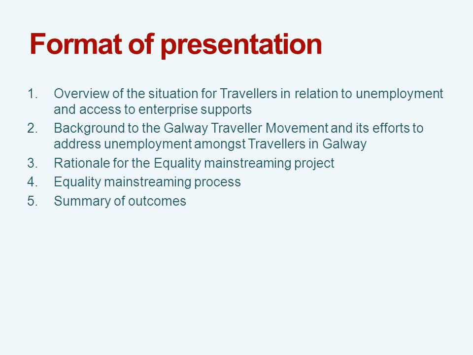 Format of presentation 1.Overview of the situation for Travellers in relation to unemployment and access to enterprise supports 2.Background to the Galway Traveller Movement and its efforts to address unemployment amongst Travellers in Galway 3.Rationale for the Equality mainstreaming project 4.Equality mainstreaming process 5.Summary of outcomes