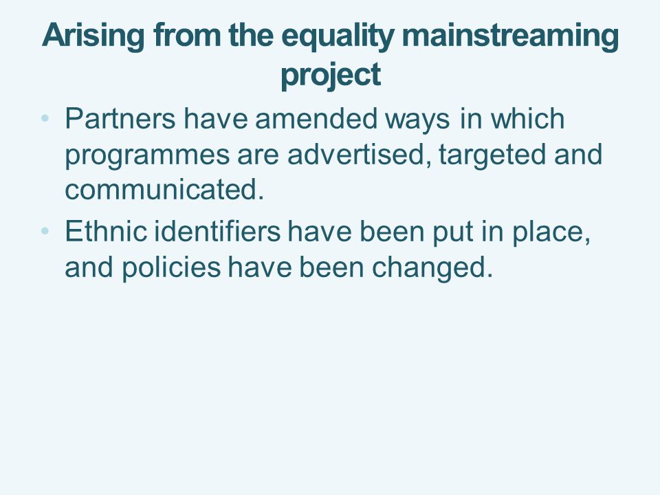 Arising from the equality mainstreaming project Partners have amended ways in which programmes are advertised, targeted and communicated.