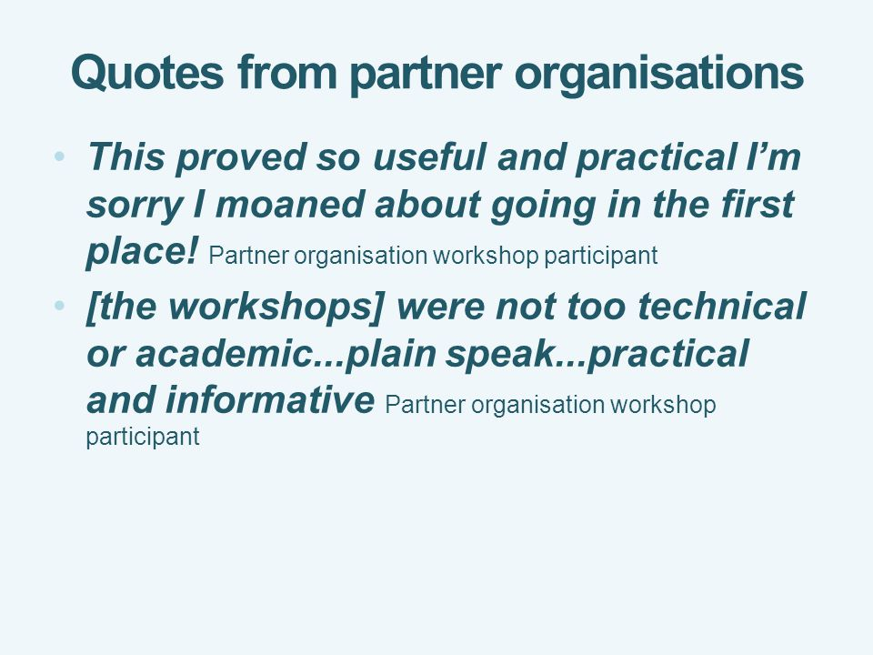 Quotes from partner organisations This proved so useful and practical I'm sorry I moaned about going in the first place.