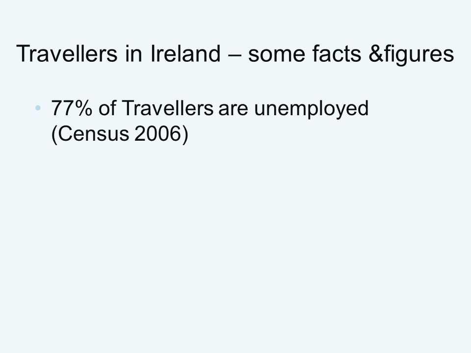 77% of Travellers are unemployed (Census 2006) Travellers in Ireland – some facts &figures