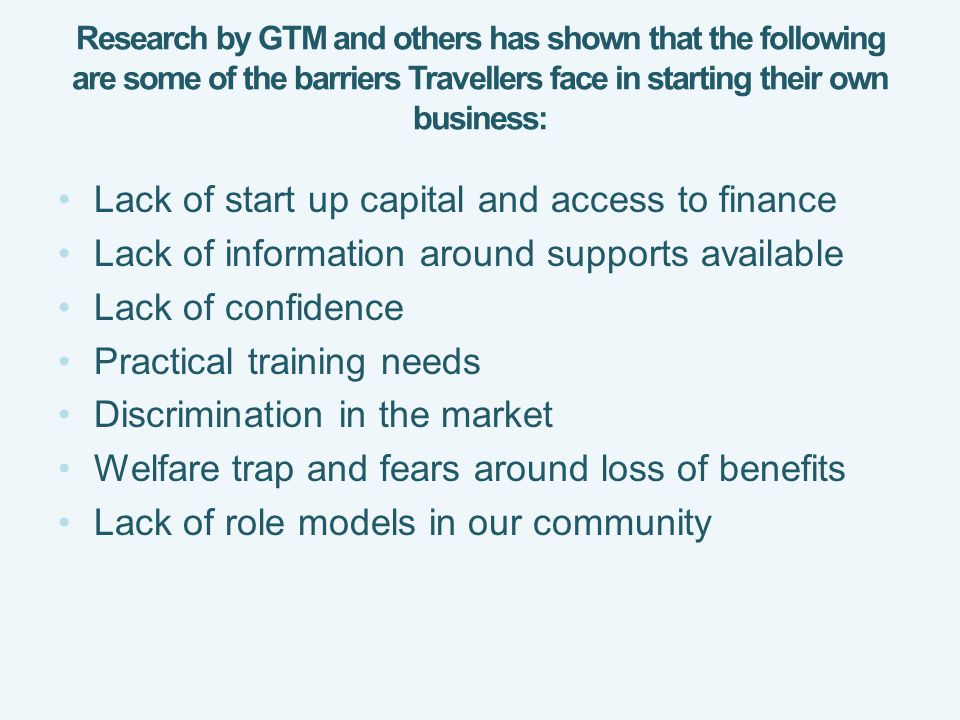 Research by GTM and others has shown that the following are some of the barriers Travellers face in starting their own business: Lack of start up capital and access to finance Lack of information around supports available Lack of confidence Practical training needs Discrimination in the market Welfare trap and fears around loss of benefits Lack of role models in our community