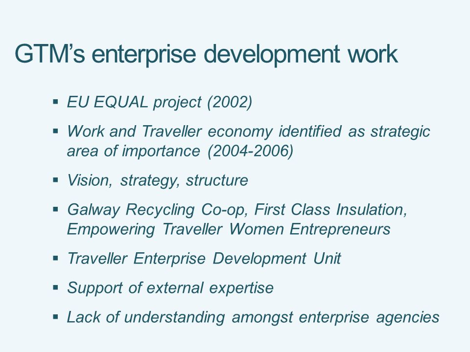 GTM's enterprise development work  EU EQUAL project (2002)  Work and Traveller economy identified as strategic area of importance ( )  Vision, strategy, structure  Galway Recycling Co-op, First Class Insulation, Empowering Traveller Women Entrepreneurs  Traveller Enterprise Development Unit  Support of external expertise  Lack of understanding amongst enterprise agencies