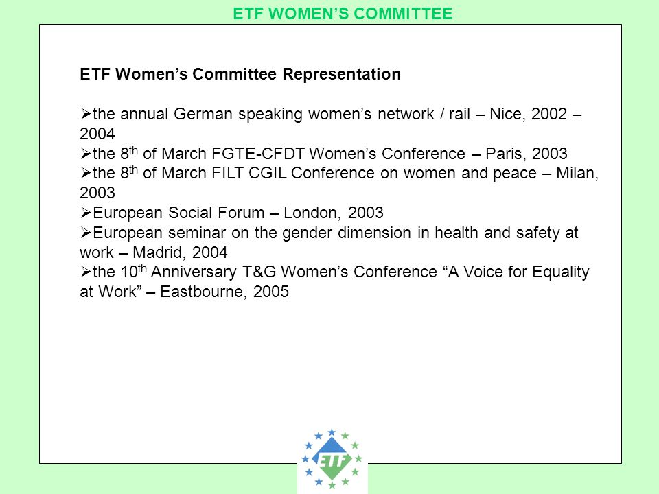 European Transport Workers´ Federation ETF WOMEN'S COMMITTEE ETF Women's Committee Representation  the annual German speaking women's network / rail – Nice, 2002 – 2004  the 8 th of March FGTE-CFDT Women's Conference – Paris, 2003  the 8 th of March FILT CGIL Conference on women and peace – Milan, 2003  European Social Forum – London, 2003  European seminar on the gender dimension in health and safety at work – Madrid, 2004  the 10 th Anniversary T&G Women's Conference A Voice for Equality at Work – Eastbourne, 2005