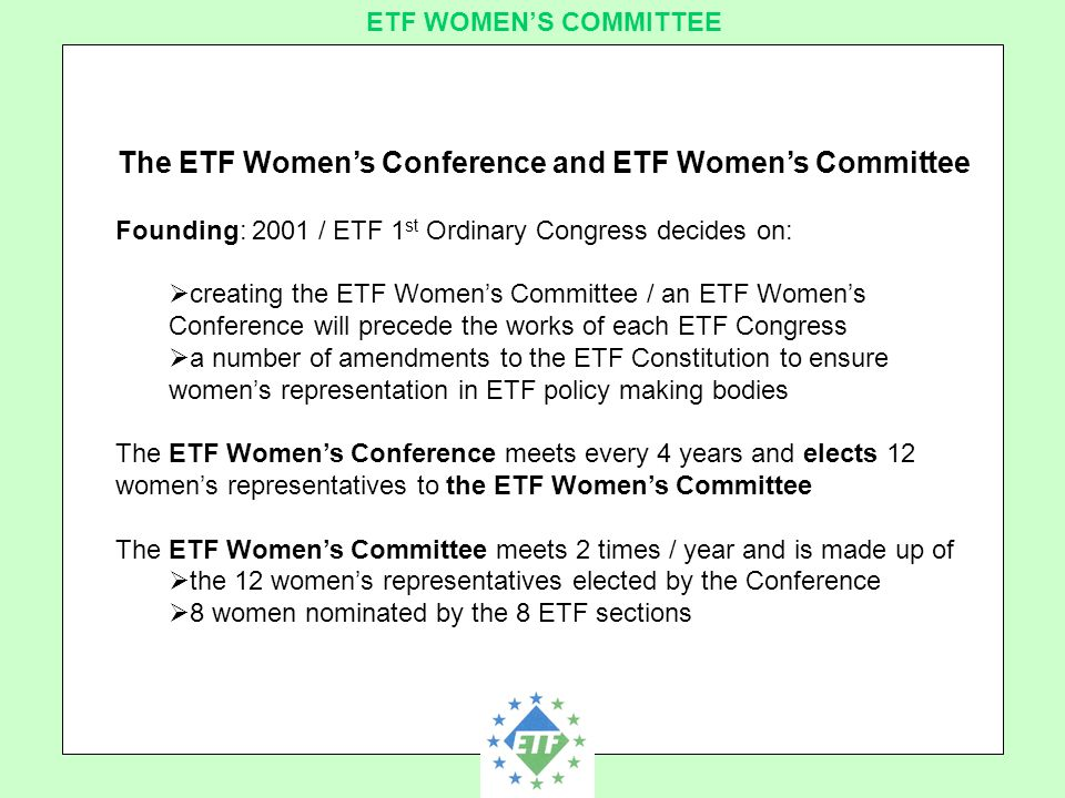 European Transport Workers´ Federation ETF WOMEN'S COMMITTEE The ETF Women's Conference and ETF Women's Committee Founding: 2001 / ETF 1 st Ordinary Congress decides on:  creating the ETF Women's Committee / an ETF Women's Conference will precede the works of each ETF Congress  a number of amendments to the ETF Constitution to ensure women's representation in ETF policy making bodies The ETF Women's Conference meets every 4 years and elects 12 women's representatives to the ETF Women's Committee The ETF Women's Committee meets 2 times / year and is made up of  the 12 women's representatives elected by the Conference  8 women nominated by the 8 ETF sections