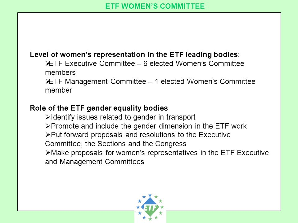 European Transport Workers´ Federation ETF WOMEN'S COMMITTEE Level of women's representation in the ETF leading bodies:  ETF Executive Committee – 6 elected Women's Committee members  ETF Management Committee – 1 elected Women's Committee member Role of the ETF gender equality bodies  Identify issues related to gender in transport  Promote and include the gender dimension in the ETF work  Put forward proposals and resolutions to the Executive Committee, the Sections and the Congress  Make proposals for women's representatives in the ETF Executive and Management Committees
